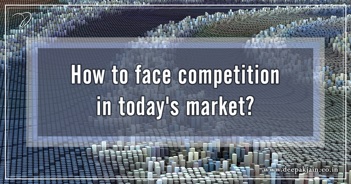 How to face competition in today's market?